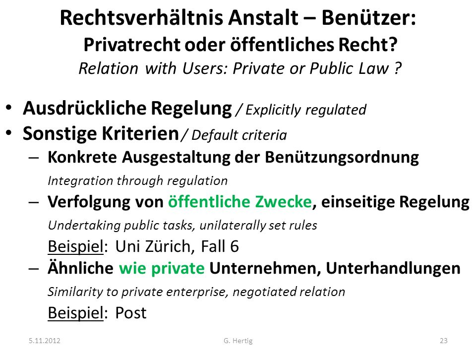 5.11.2012G. Hertig23 Rechtsverhältnis Anstalt – Benützer: Privatrecht oder öffentliches Recht? Relation with Users: Private or Public Law ? Ausdrückli