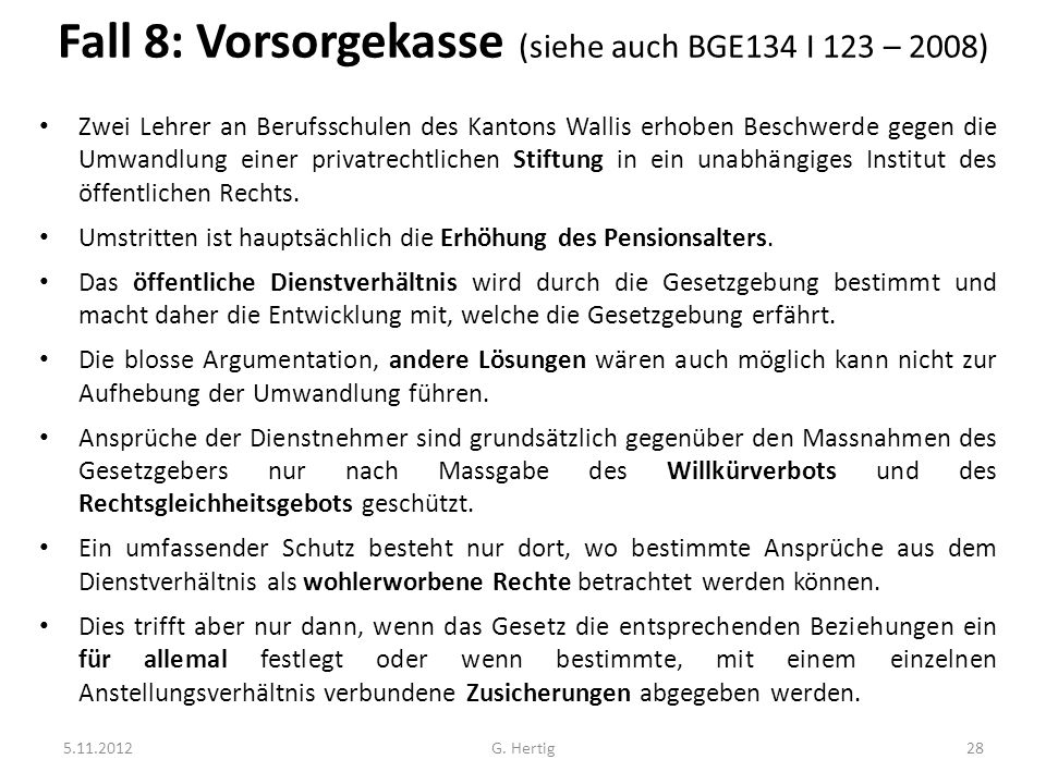 Fall 8: Vorsorgekasse (siehe auch BGE134 I 123 – 2008) Zwei Lehrer an Berufsschulen des Kantons Wallis erhoben Beschwerde gegen die Umwandlung einer privatrechtlichen Stiftung in ein unabhängiges Institut des öffentlichen Rechts.