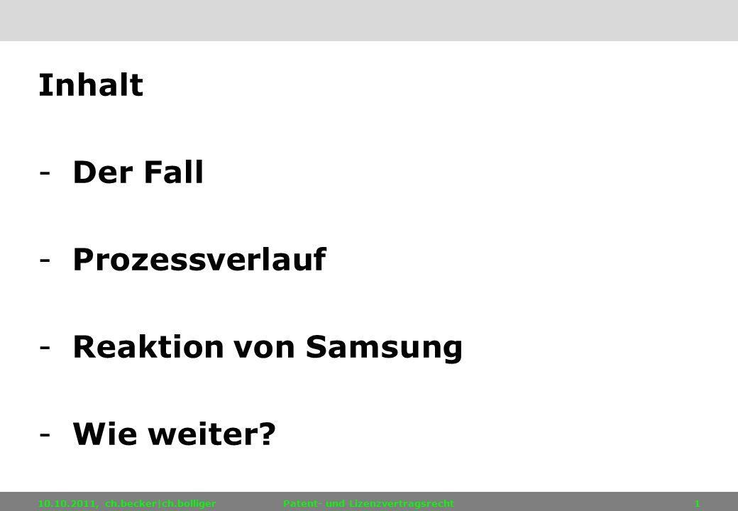 10.10.2011, ch.becker|ch.bolligerPatent- und Lizenzvertragsrecht1 Inhalt -Der Fall -Prozessverlauf -Reaktion von Samsung -Wie weiter?