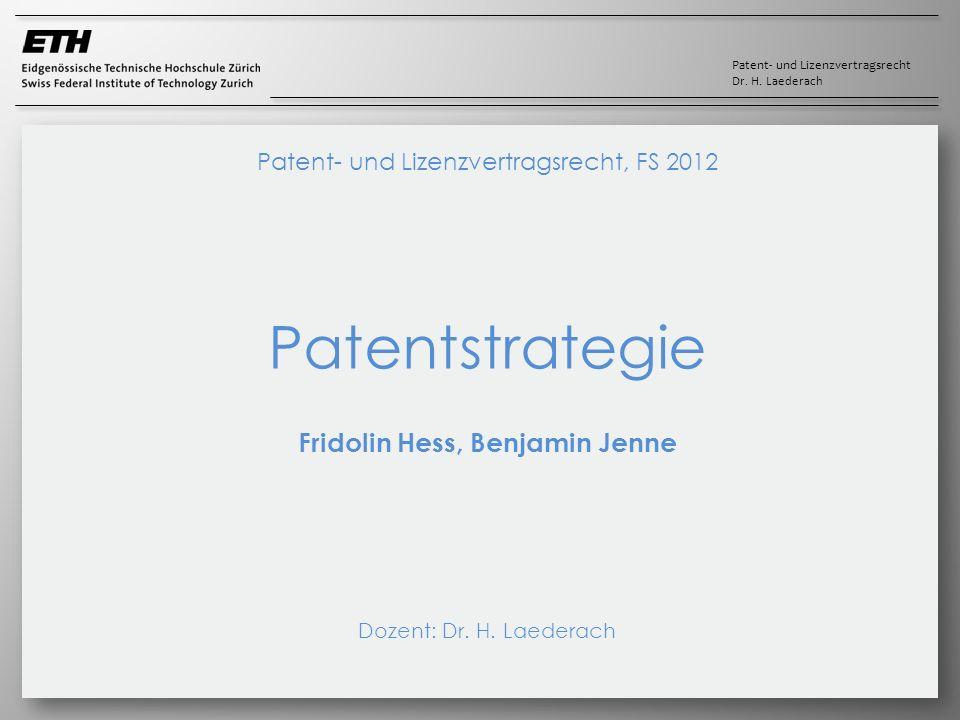 Patent- und Lizenzvertragsrecht Dr. H. Laederach Patent- und Lizenzvertragsrecht, FS 2012 Patentstrategie Fridolin Hess, Benjamin Jenne Dozent: Dr. H.