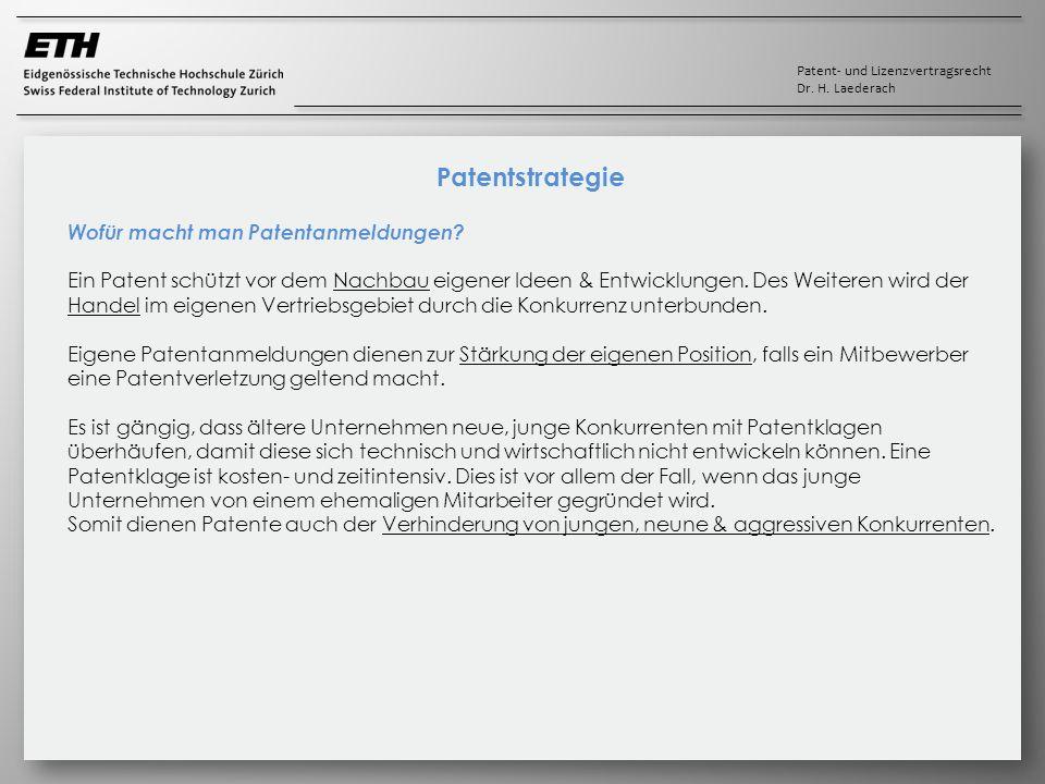 Patent- und Lizenzvertragsrecht Dr. H. Laederach Patentstrategie Wofür macht man Patentanmeldungen? Ein Patent schützt vor dem Nachbau eigener Ideen &