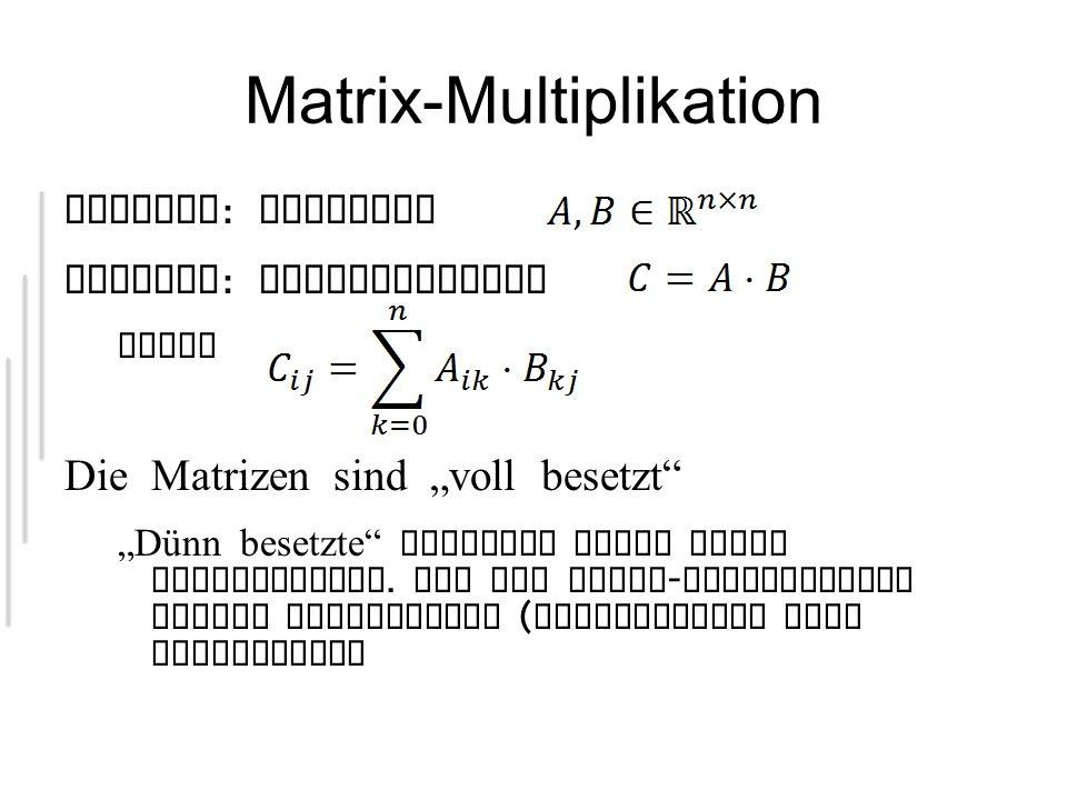 Matrix-Multiplikation Gegeben : Matrizen Gesucht : Matrixprodukt wobei Die Matrizen sind voll besetzt Dünn besetzte Matrizen haben viele Nullelemente.