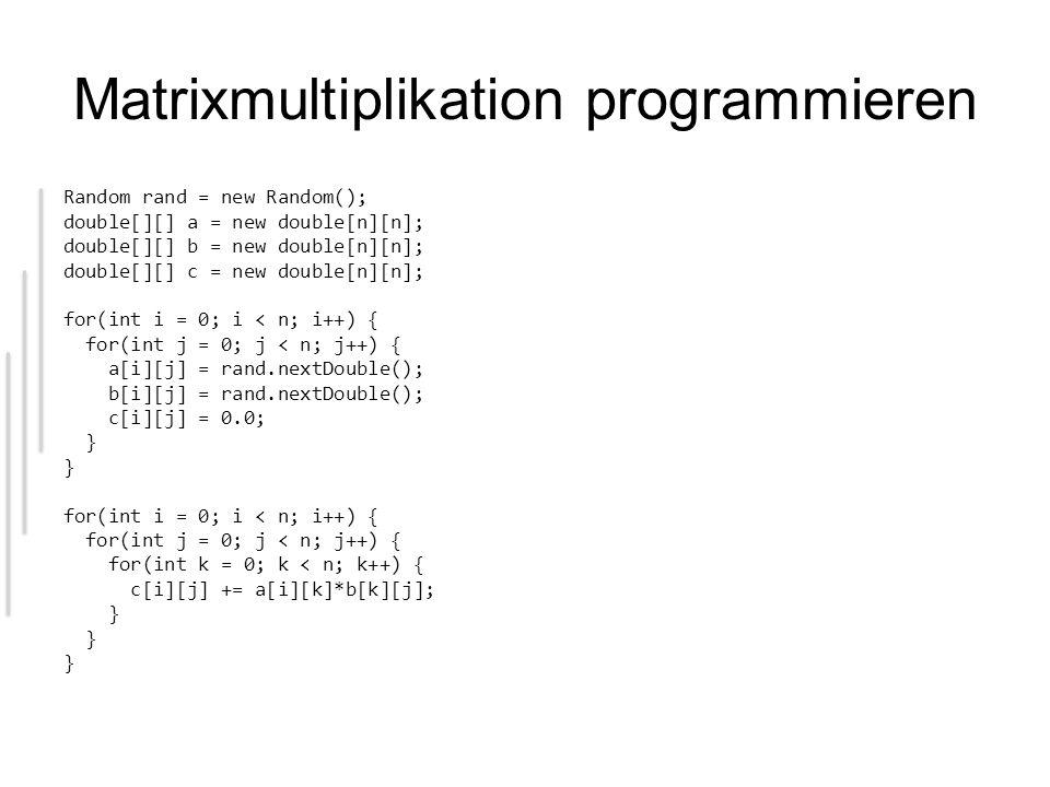 Matrixmultiplikation programmieren Random rand = new Random(); double[][] a = new double[n][n]; double[][] b = new double[n][n]; double[][] c = new do