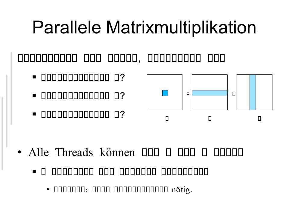 Parallele Matrixmultiplikation Aufteilung der Daten, basierend auf Eingabematrix A ? Eingabematrix B ? Ausgabematrix C ? Alle Threads können aus A und
