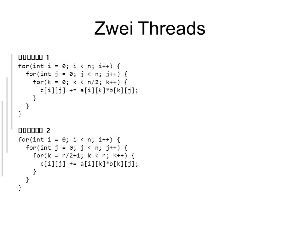 Zwei Threads Thread 1 for(int i = 0; i < n; i++) { for(int j = 0; j < n; j++) { for(k = 0; k < n/2; k++) { c[i][j] += a[i][k]*b[k][j]; } Thread 2 for(