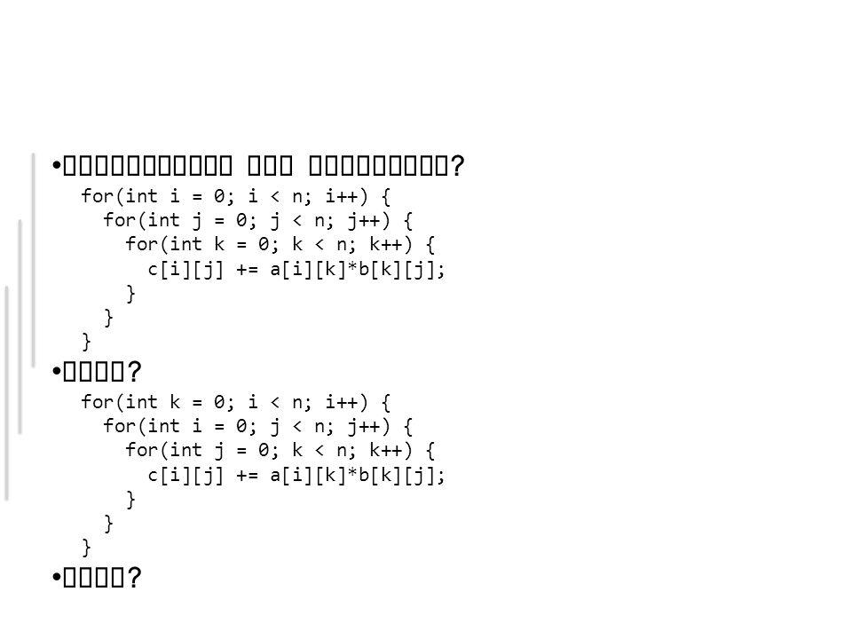 Reihenfolge der Schleifen ? for(int i = 0; i < n; i++) { for(int j = 0; j < n; j++) { for(int k = 0; k < n; k++) { c[i][j] += a[i][k]*b[k][j]; } Oder