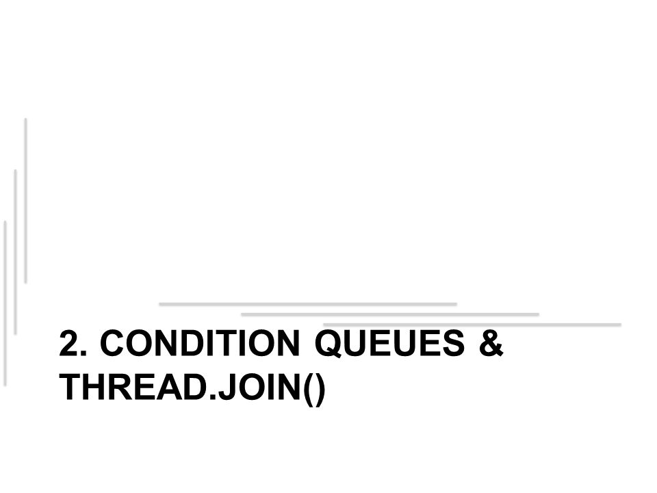 2. CONDITION QUEUES & THREAD.JOIN()