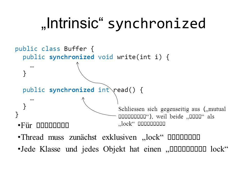 Intrinsic synchronized public class Buffer { public synchronized void write(int i) { … } public synchronized int read() { … } } Für Methoden Thread mu