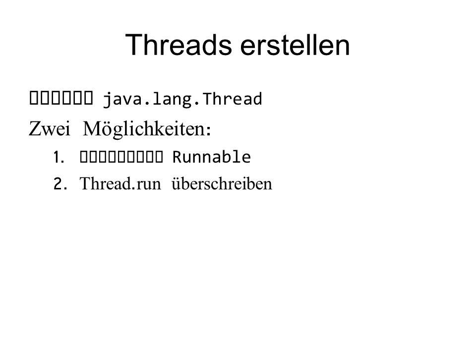 Threads erstellen Klasse java.lang.Thread Zwei Möglichkeiten : 1.