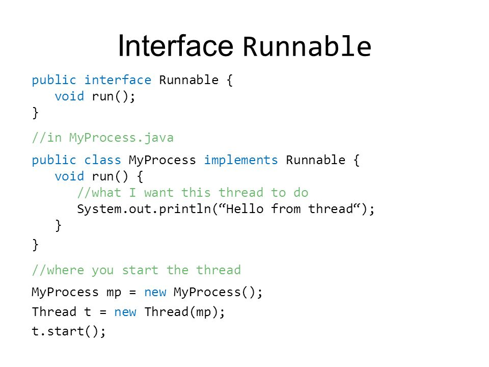 Interface Runnable public interface Runnable { void run(); } //in MyProcess.java public class MyProcess implements Runnable { void run() { //what I want this thread to do System.out.println(Hello from thread); } } //where you start the thread MyProcess mp = new MyProcess(); Thread t = new Thread(mp); t.start();