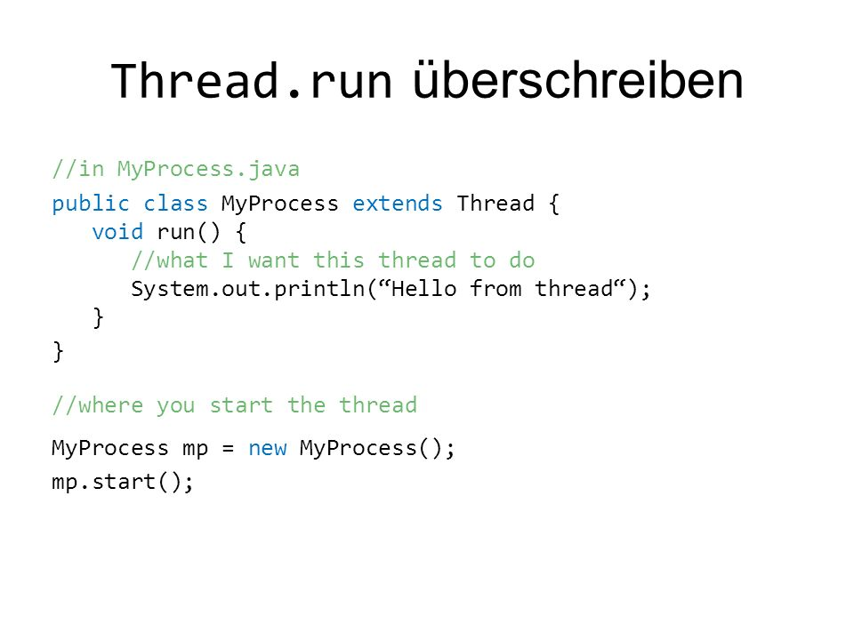 Thread.run überschreiben //in MyProcess.java public class MyProcess extends Thread { void run() { //what I want this thread to do System.out.println(Hello from thread); } } //where you start the thread MyProcess mp = new MyProcess(); mp.start();