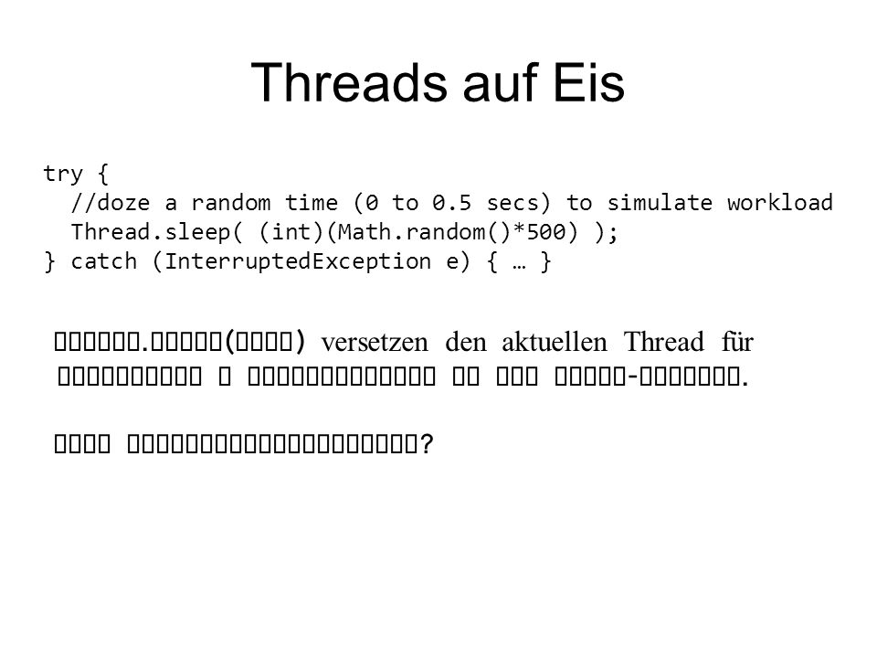 Threads auf Eis try { //doze a random time (0 to 0.5 secs) to simulate workload Thread.sleep( (int)(Math.random()*500) ); } catch (InterruptedException e) { … } Thread.