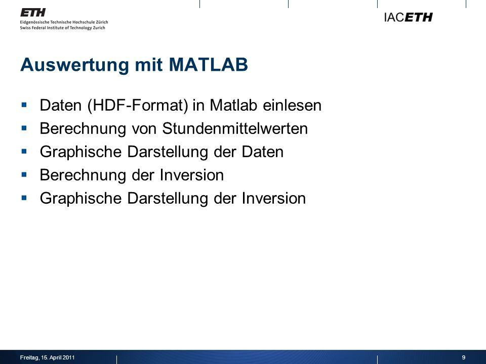 Auswertung mit MATLAB Daten (HDF-Format) in Matlab einlesen Berechnung von Stundenmittelwerten Graphische Darstellung der Daten Berechnung der Inversion Graphische Darstellung der Inversion 9Freitag, 15.