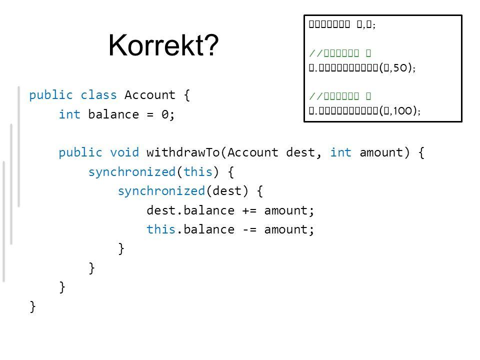 Korrekt? public class Account { int balance = 0; public void withdrawTo(Account dest, int amount) { synchronized(this) { synchronized(dest) { dest.bal