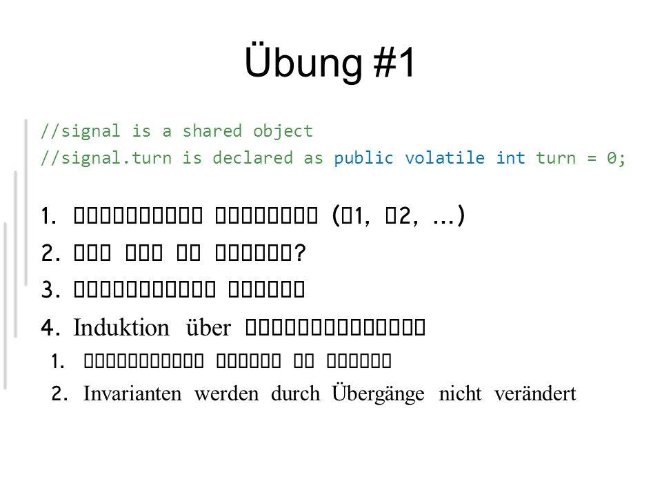 //Thread A public void run() { while (true) { A1: non_critical_section(); A2: while( !(signal.turn == 0) ) { /* try again */ } A3: critical_section(); A4: signal.turn = 1; } //Thread B public void run() { while (true) { B1: non_critical_section(); B2: while( !(signal.turn == 1) ) { /* try again */ } B3: critical_section(); B4: signal.turn = 0; } Was ist zu zeigen .