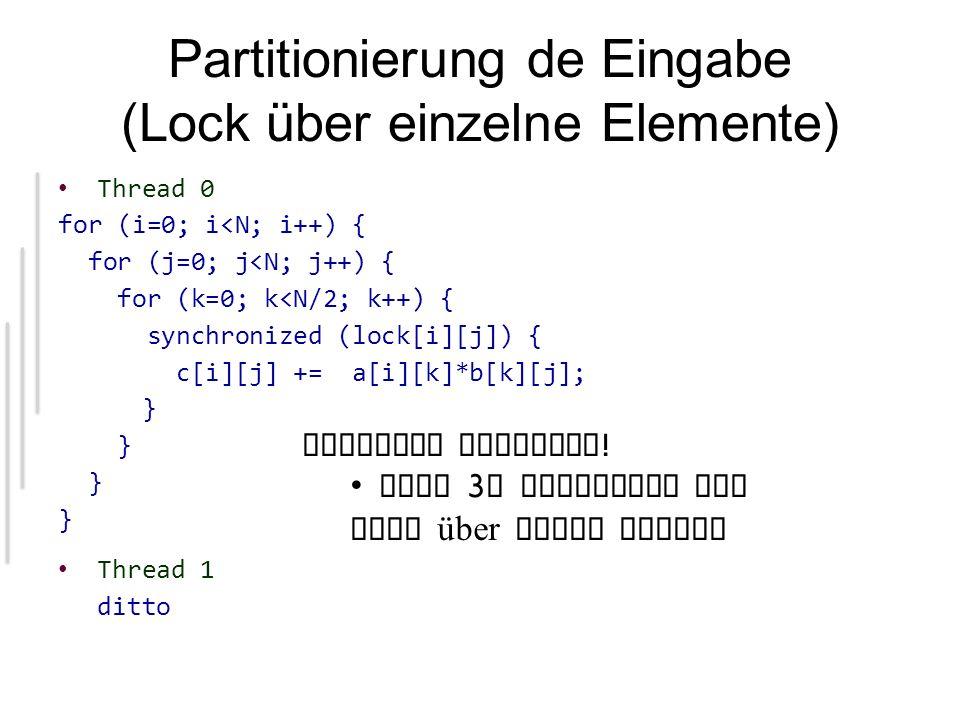 Partitionierung de Eingabe (Lock über einzelne Elemente) Thread 0 for (i=0; i<N; i++) { for (j=0; j<N; j++) { for (k=0; k<N/2; k++) { synchronized (lock[i][j]) { c[i][j] += a[i][k]*b[k][j]; } Thread 1 ditto Riesiger Overhead .