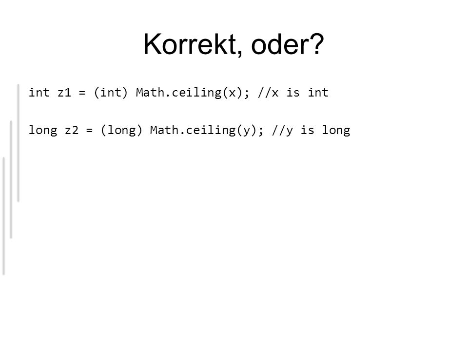 Korrekt, oder? int z1 = (int) Math.ceiling(x); //x is int long z2 = (long) Math.ceiling(y); //y is long