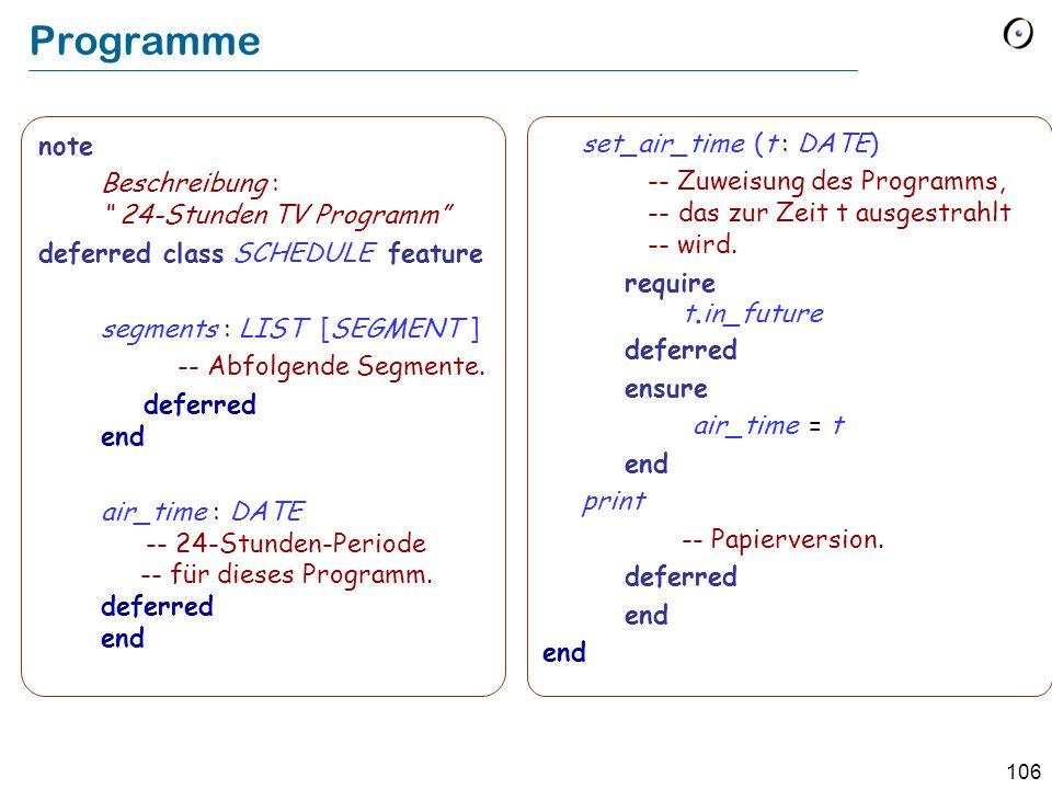 105 Beispiel: Fernsehstation class SCHEDULE feature segments : LIST [SEGMENT] end Quelle: Object-Oriented Software Construction, 2 nd edition, Prentice Hall