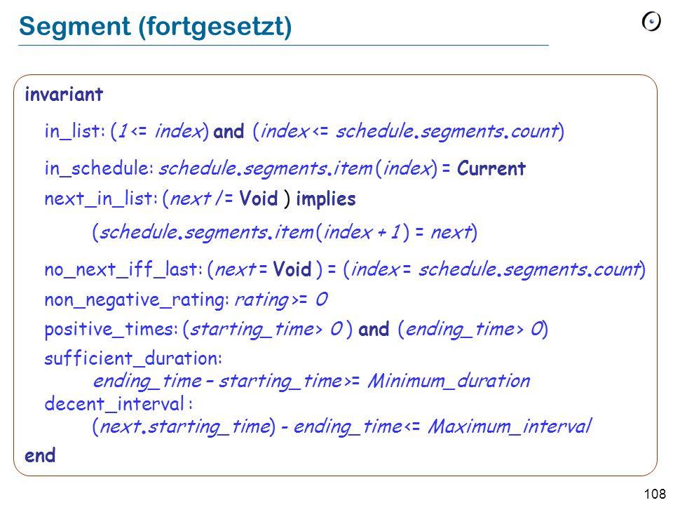 107 Segment note Beschreibung: Individuelle Fragmente eines Programms deferred class SEGMENT feature schedule : SCHEDULE deferred end -- Programm, zu welchem das -- Segment gehört.