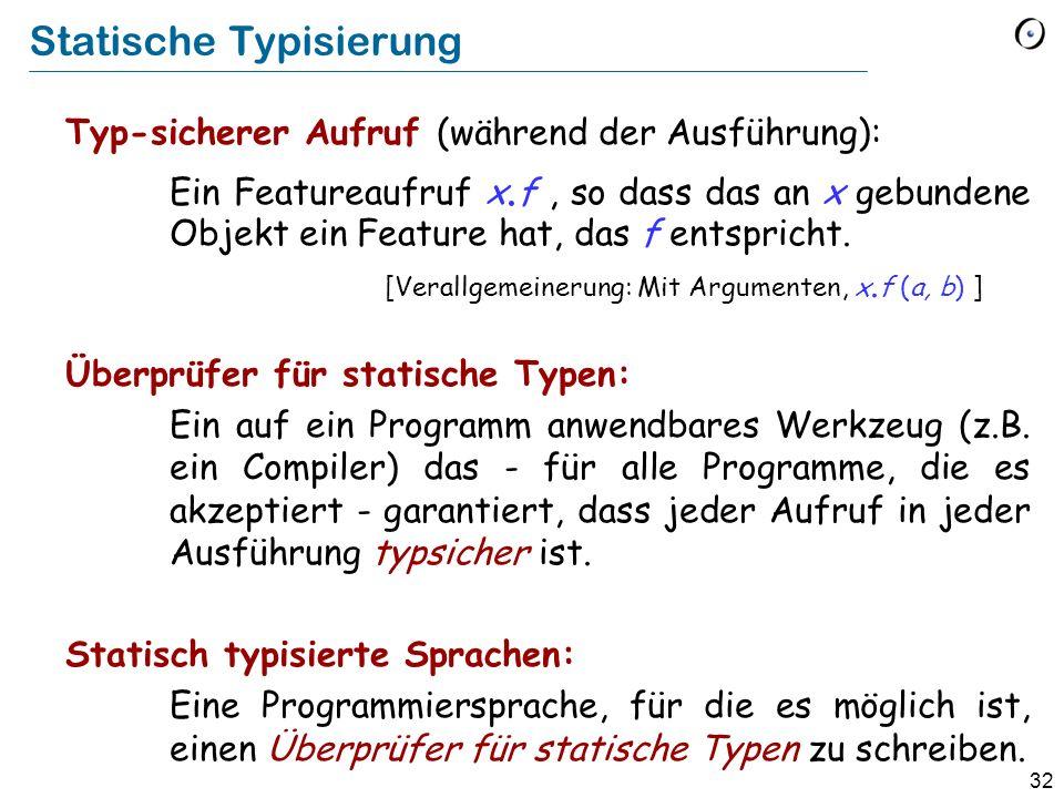 31 Grundlegende Typ-Eigenschaft Statischer und dynamischer Typ Der dynamische Typ einer Entität ist immer konform zu ihrem statischem Typ.