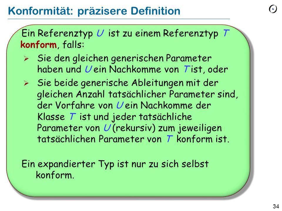 33 Vererbung und statische Typisierung Elementare Typisierungsregel bei Vererbung Eine polymorphe Bindung ist nur dann gültig, wenn der Typ der Quelle mit dem Typ des Ziels konform ist.
