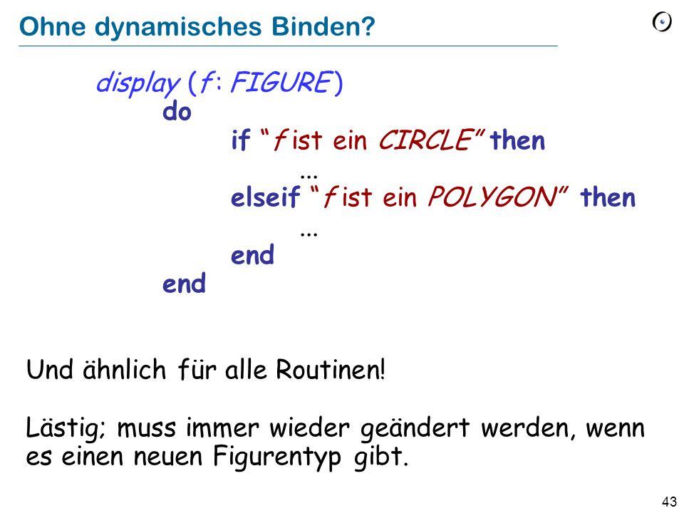 42 Binden und Typisierung (Für einen Aufruf x f ) Statische Typisierung: Die Garantie, dass es mindestens eine Version von f gibt.