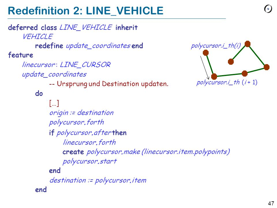 46 Redefinition deferred class MOVING feature origin : COORDINATE destination : COORDINATE position : COORDINATE polycursor : LIST [COORDINATE] update_coordinates -- Ursprung und Destination updaten.