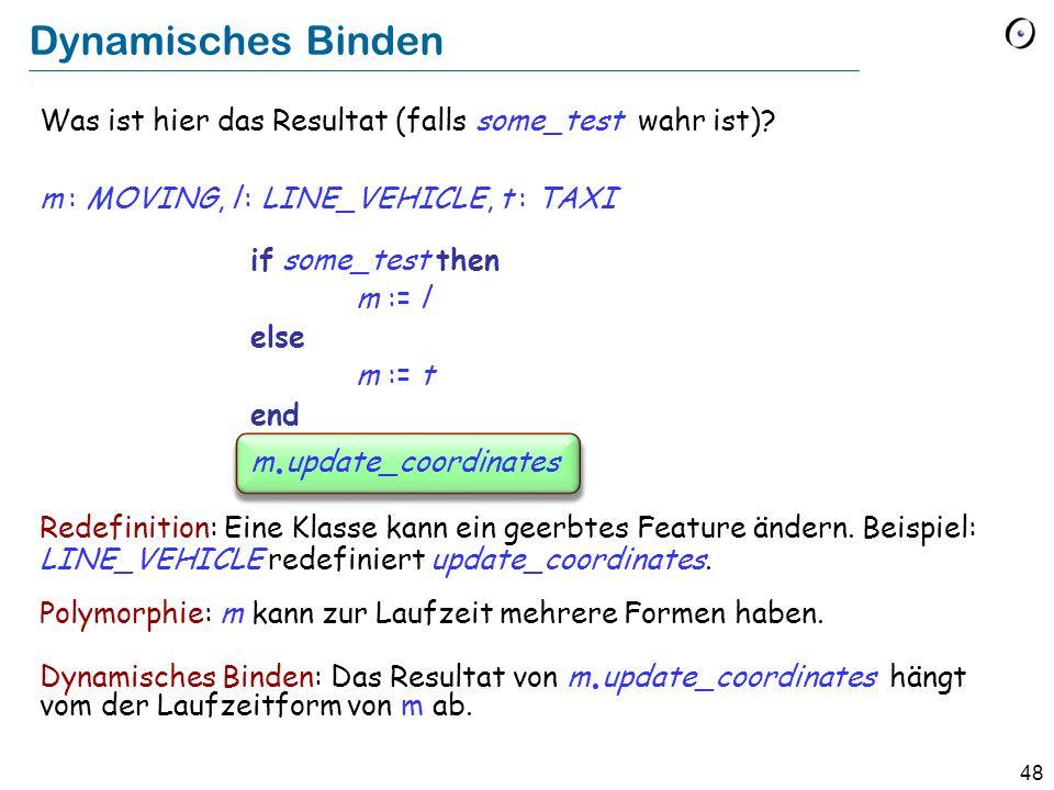 47 Redefinition 2: LINE_VEHICLE deferred class LINE_VEHICLE inherit VEHICLE redefine update_coordinates end feature linecursor : LINE_CURSOR update_coordinates -- Ursprung und Destination updaten.