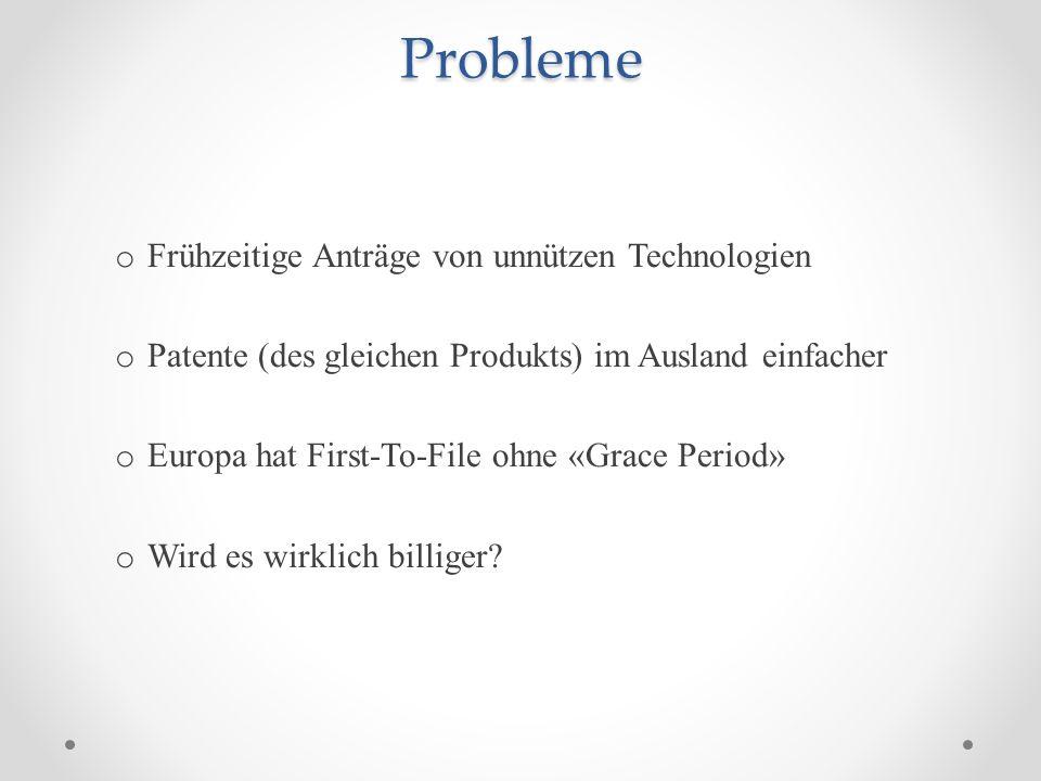 Probleme o Frühzeitige Anträge von unnützen Technologien o Patente (des gleichen Produkts) im Ausland einfacher o Europa hat First-To-File ohne «Grace Period» o Wird es wirklich billiger