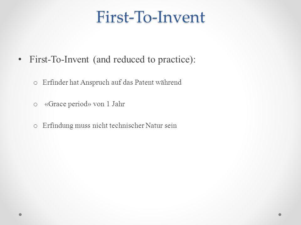 First-To-Invent First-To-Invent (and reduced to practice): o Erfinder hat Anspruch auf das Patent während o «Grace period» von 1 Jahr o Erfindung muss nicht technischer Natur sein