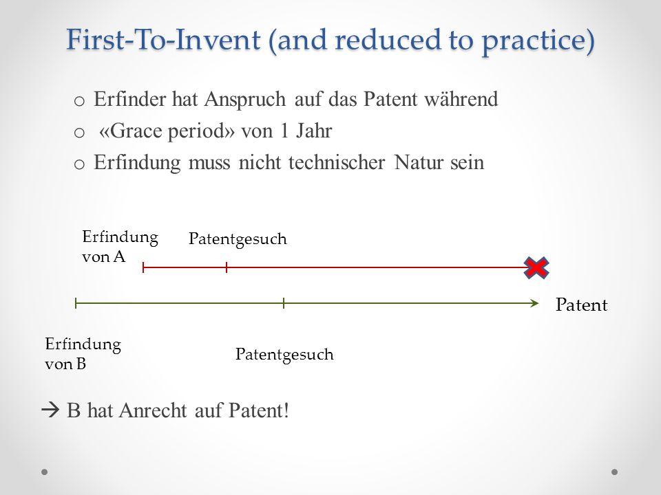 First-To-Invent (and reduced to practice) o Erfinder hat Anspruch auf das Patent während o «Grace period» von 1 Jahr o Erfindung muss nicht technischer Natur sein B hat Anrecht auf Patent.