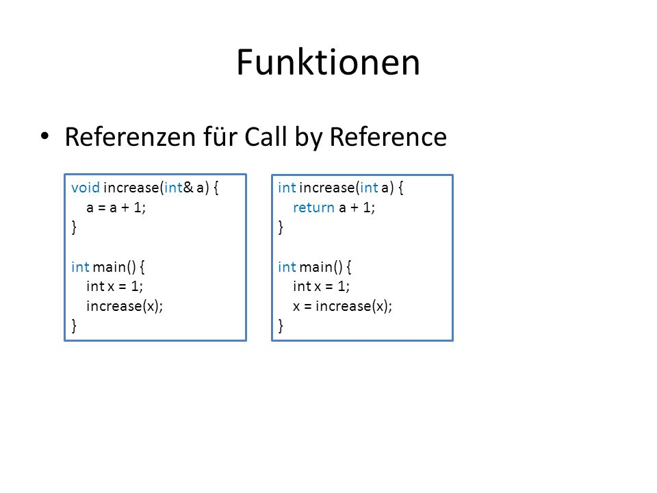 Funktionen Referenzen für Call by Reference void increase(int& a) { a = a + 1; } int main() { int x = 1; increase(x); } int increase(int a) { return a