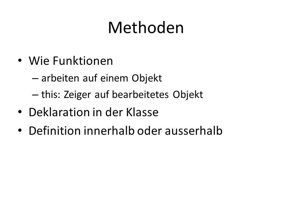 Methoden Wie Funktionen – arbeiten auf einem Objekt – this: Zeiger auf bearbeitetes Objekt Deklaration in der Klasse Definition innerhalb oder ausserh