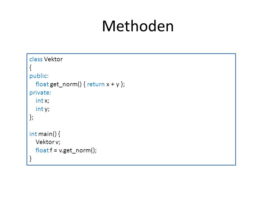 Methoden class Vektor { public: float get_norm() { return x + y }; private: int x; int y; }; int main() { Vektor v; float f = v.get_norm(); }