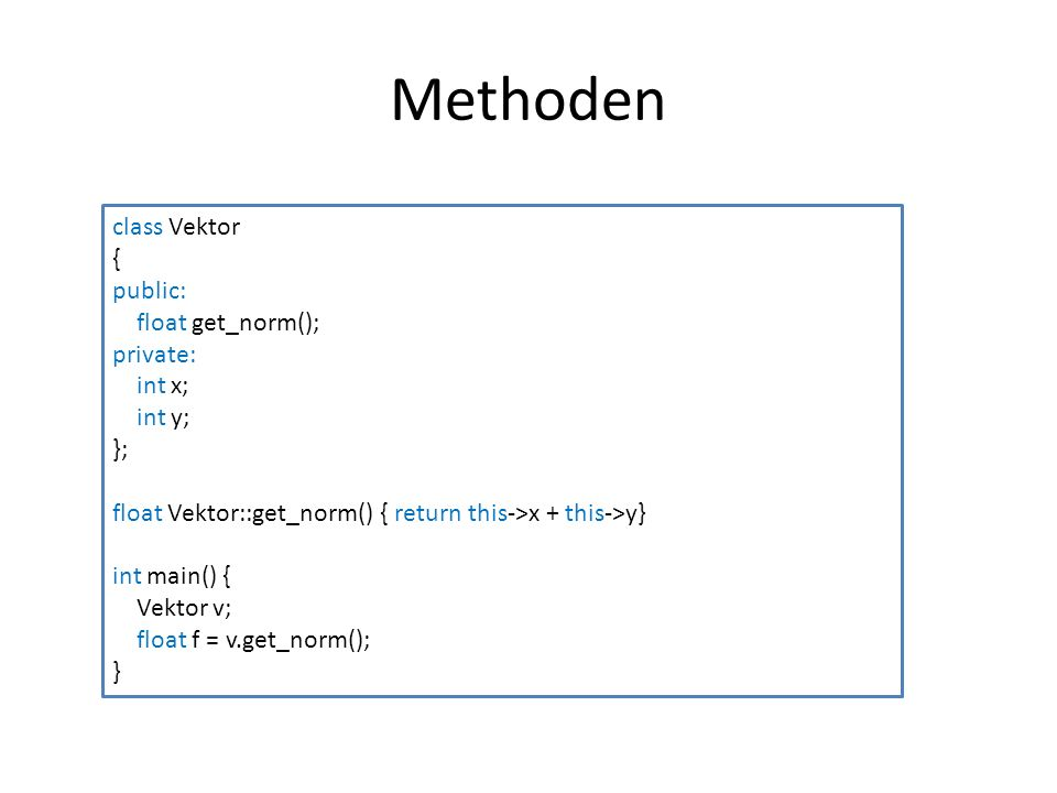 Methoden class Vektor { public: float get_norm(); private: int x; int y; }; float Vektor::get_norm() { return this->x + this->y} int main() { Vektor v