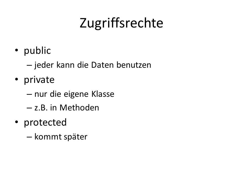Zugriffsrechte public – jeder kann die Daten benutzen private – nur die eigene Klasse – z.B. in Methoden protected – kommt später
