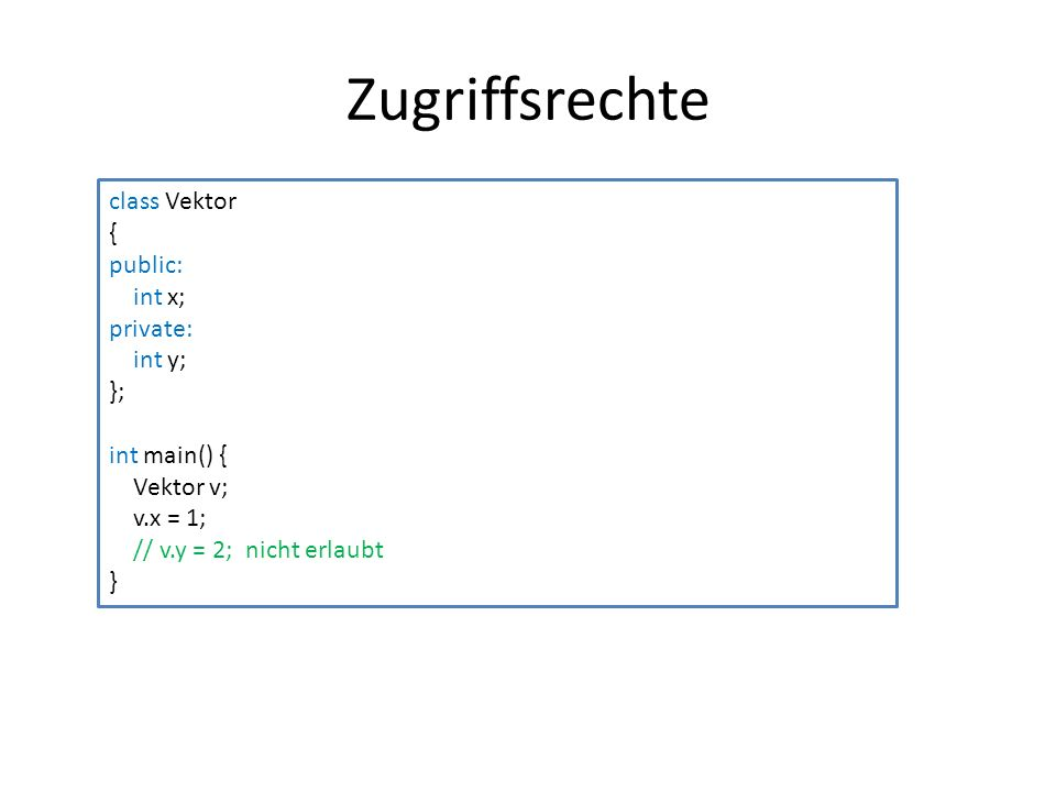 Zugriffsrechte class Vektor { public: int x; private: int y; }; int main() { Vektor v; v.x = 1; // v.y = 2; nicht erlaubt }