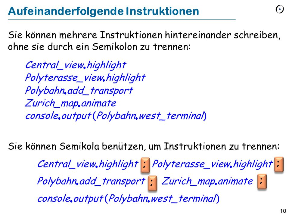 10 Sie können mehrere Instruktionen hintereinander schreiben, ohne sie durch ein Semikolon zu trennen: Central_view highlight Polyterasse_view highlight Polybahn add_transport Zurich_map animate console output (Polybahn west_terminal) Sie können Semikola benützen, um Instruktionen zu trennen: Central_view highlight Polyterasse_view highlight Polybahn add_transport Zurich_map animate console output (Polybahn west_terminal ) Aufeinanderfolgende Instruktionen ; ; ; ;