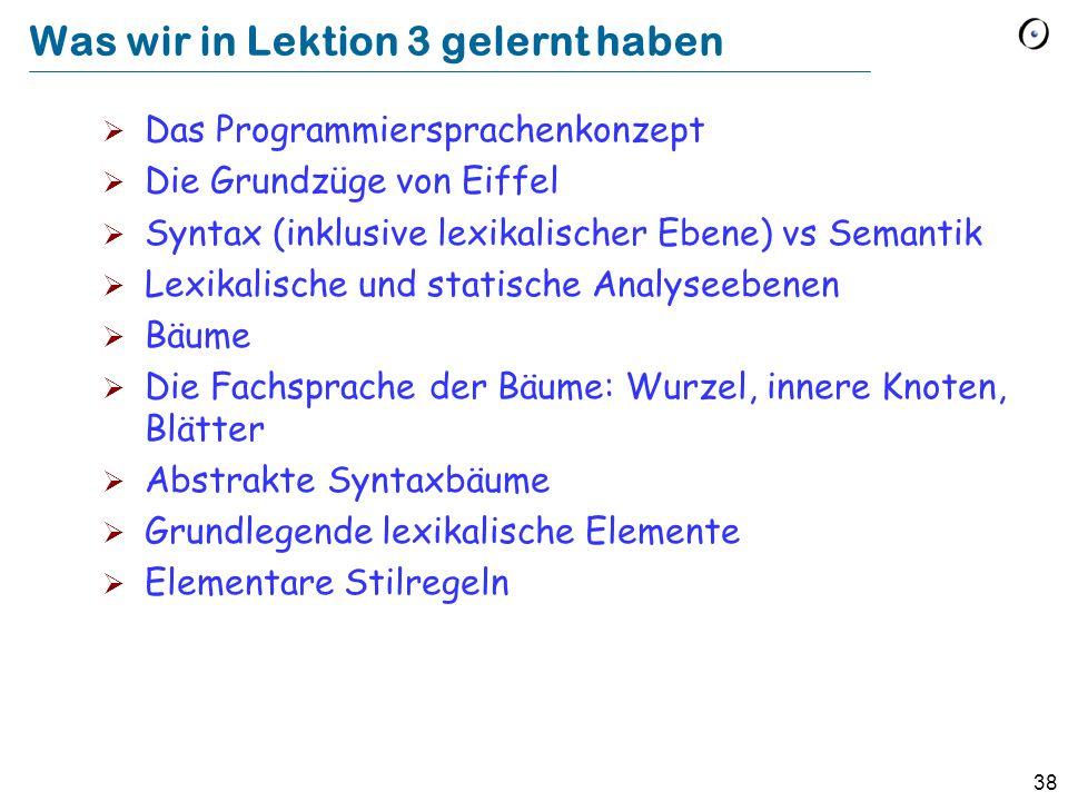 38 Was wir in Lektion 3 gelernt haben Das Programmiersprachenkonzept Die Grundzüge von Eiffel Syntax (inklusive lexikalischer Ebene) vs Semantik Lexik