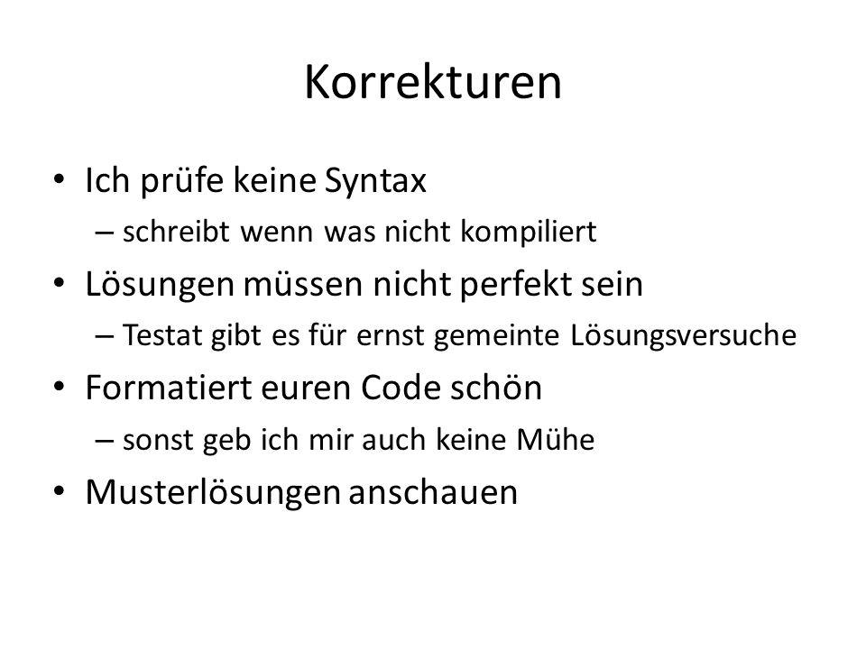 Korrekturen Ich prüfe keine Syntax – schreibt wenn was nicht kompiliert Lösungen müssen nicht perfekt sein – Testat gibt es für ernst gemeinte Lösungsversuche Formatiert euren Code schön – sonst geb ich mir auch keine Mühe Musterlösungen anschauen