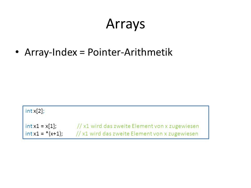 Arrays Array-Index = Pointer-Arithmetik int x[2]; int x1 = x[1]; // x1 wird das zweite Element von x zugewiesen int x1 = *(x+1); // x1 wird das zweite Element von x zugewiesen