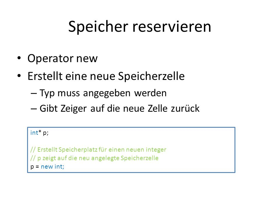 Speicher reservieren Operator new Erstellt eine neue Speicherzelle – Typ muss angegeben werden – Gibt Zeiger auf die neue Zelle zurück int* p; // Erstellt Speicherplatz für einen neuen integer // p zeigt auf die neu angelegte Speicherzelle p = new int;