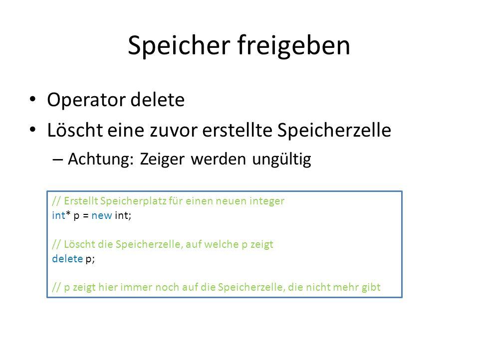 Speicher freigeben Operator delete Löscht eine zuvor erstellte Speicherzelle – Achtung: Zeiger werden ungültig // Erstellt Speicherplatz für einen neuen integer int* p = new int; // Löscht die Speicherzelle, auf welche p zeigt delete p; // p zeigt hier immer noch auf die Speicherzelle, die nicht mehr gibt