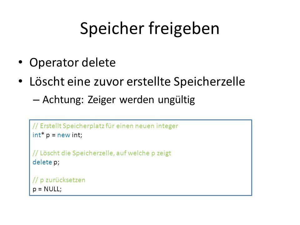 Speicher freigeben Operator delete Löscht eine zuvor erstellte Speicherzelle – Achtung: Zeiger werden ungültig // Erstellt Speicherplatz für einen neuen integer int* p = new int; // Löscht die Speicherzelle, auf welche p zeigt delete p; // p zurücksetzen p = NULL;