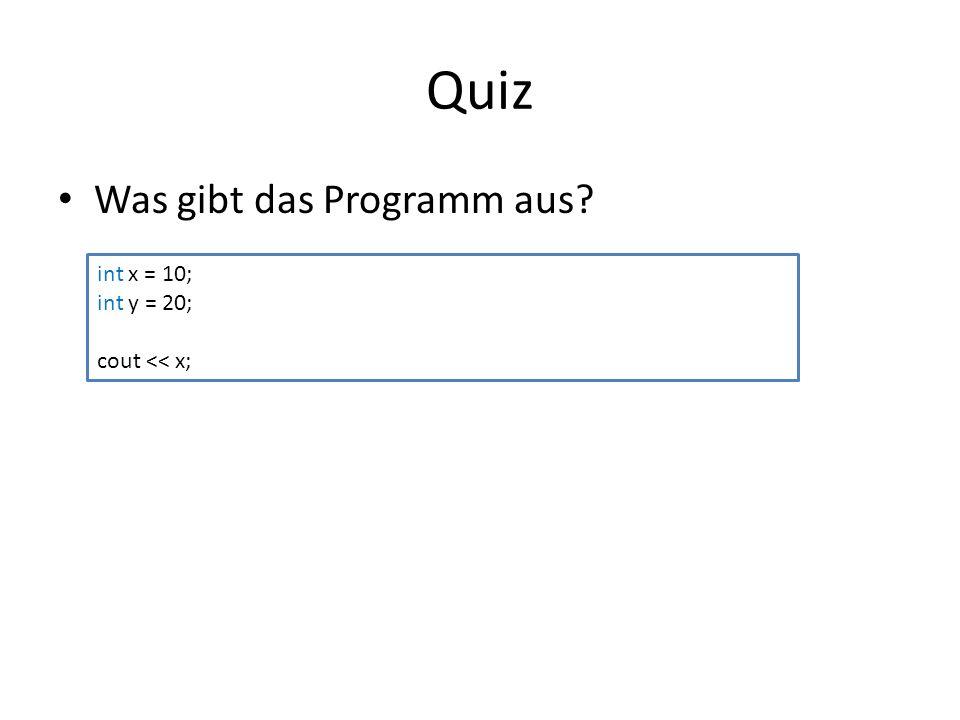 Quiz Was gibt das Programm aus? int x = 10; int y = 20; cout << x;