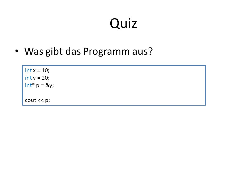 Quiz Was gibt das Programm aus int x = 10; int y = 20; int* p = &y; cout << p;