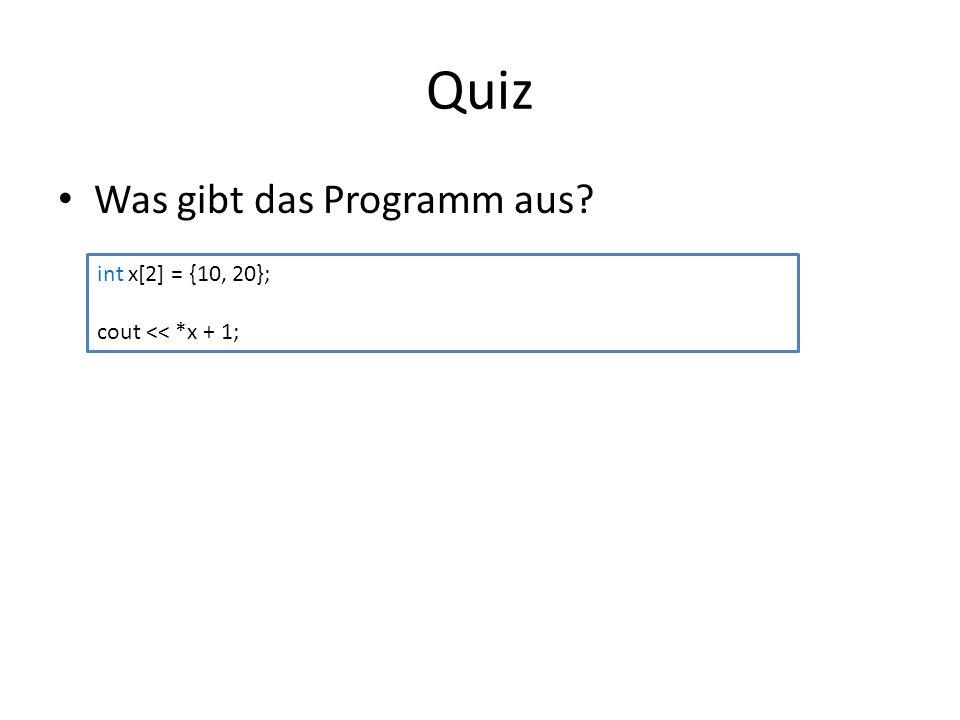 Quiz Was gibt das Programm aus? int x[2] = {10, 20}; cout << *x + 1;