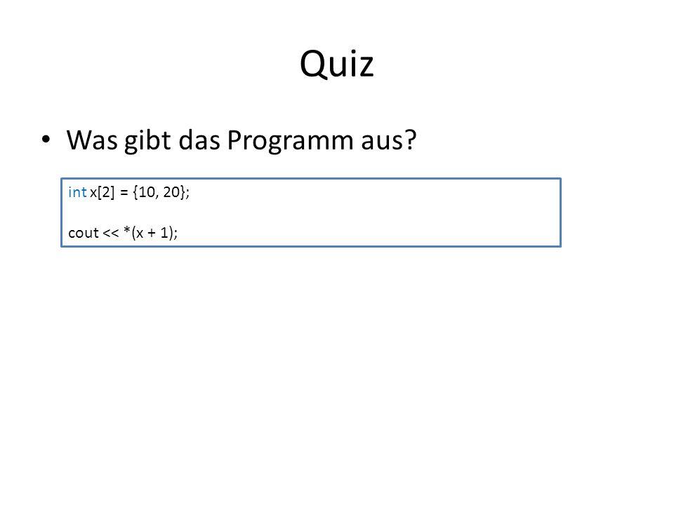Quiz Was gibt das Programm aus? int x[2] = {10, 20}; cout << *(x + 1);