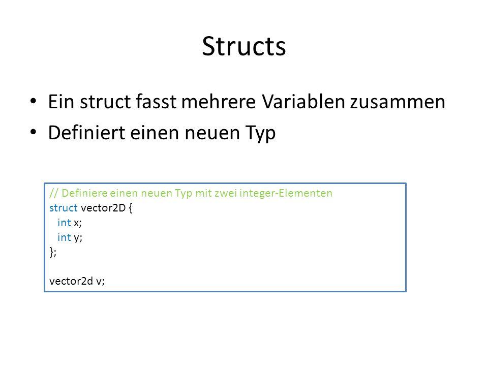 Structs Ein struct fasst mehrere Variablen zusammen Definiert einen neuen Typ // Definiere einen neuen Typ mit zwei integer-Elementen struct vector2D { int x; int y; }; vector2d v;
