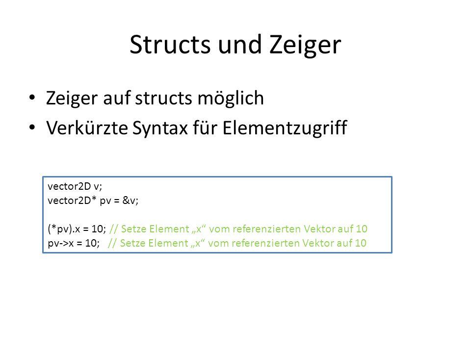 Structs und Zeiger Zeiger auf structs möglich Verkürzte Syntax für Elementzugriff vector2D v; vector2D* pv = &v; (*pv).x = 10; // Setze Element x vom referenzierten Vektor auf 10 pv->x = 10; // Setze Element x vom referenzierten Vektor auf 10